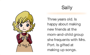 Sally Three years old. Is happy about making new friends at the mom-and-child group she frequents with Mrs. Port. Is gifted at making up songs.