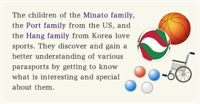 The children of the Minato family, the Port family from the US, and the Hang family from Korea love sports. They discover and gain a better understanding of various parasports by getting to know what is interesting and special about them.