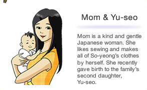 Mom is a kind and gentle Japanese woman. She likes sewing and makes all of So-yeong's clothes by herself. She recently gave birth to the family's second daughter, Yu-seo.