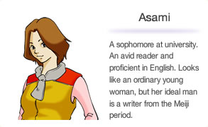 Asami A sophomore at university. An avid reader and proficient in English. Looks like an ordinary young woman, but her ideal man is a writer from the Meiji period.