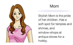 Mom Stylish Mom is the pride of her children. Has a soft spot for temples and shrines, and window-shops at antique stores for a hobby.