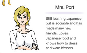 Mrs. Port Still learning Japanese, but is sociable and has made many new friends. Loves Japanese food and knows how to dress and wear kimono.