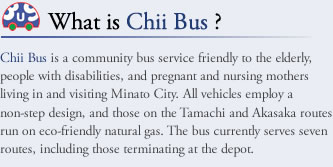 What is Chii Bus ? Chii Bus is a community bus service friendly to the elderly, people with disabilities, and pregnant and nursing mothers living in and visiting Minato City. All vehicles employ a non-step design, and those on the Tamachi and Akasaka routes run on eco-friendly natural gas. The bus currently serves seven routes, including those terminating at the depot.