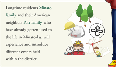Longtime residents Minato family and their American neighbors Port family, who have already gotten used to the life in Minato-ku, will experience and introduce different events held within the district.
