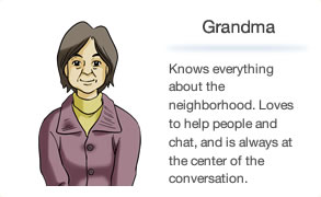 Grandma Knows everything about the neighborhood. Loves to help people and chat, and is always at the center of the conversation.