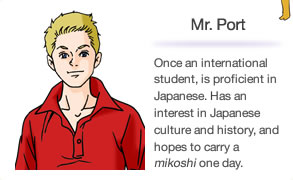 Mr. Port Once an international student, is proficient in Japanese. Has an interest in Japanese culture and history, and hopes to carry a mikoshi one day.
