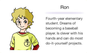 Ron Fourth-year elementary student. Dreams of becoming a baseball player. Is clever with his hands and can do most do-it-yourself projects.