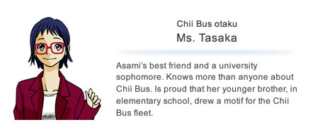 Chii Bus otaku Ms. Tasaka Asami's best friend and a university sophomore. Knows more than anyone about Chii Bus. Is proud that her younger brother, in elementary school, drew a motif for the Chii Bus fleet.